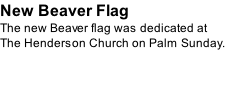 New Beaver Flag The new Beaver flag was dedicated at The Henderson Church on Palm Sunday.