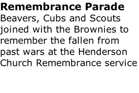 Remembrance Parade Beavers, Cubs and Scouts joined with the Brownies to remember the fallen from past wars at the Henderson Church Remembrance service