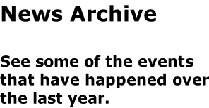 News Archive  See some of the events that have happened over the last year.